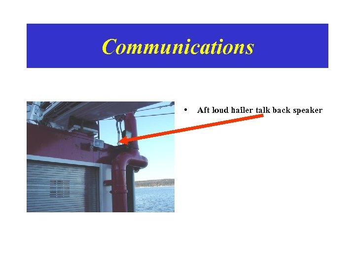 Communications • Aft loud hailer talk back speaker