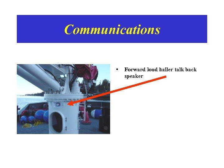 Communications • Forward loud hailer talk back speaker