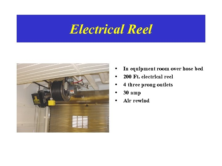 Electrical Reel • • • In equipment room over hose bed 200 Ft. electrical