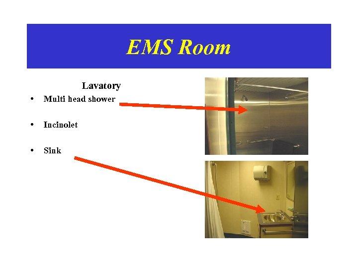 EMS Room Lavatory • Multi head shower • Incinolet • Sink