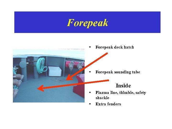 Forepeak • Forepeak deck hatch • Forepeak sounding tube Inside • • Plazma line,