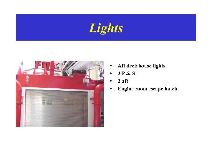 Lights • • Aft deck house lights 3 P&S 2 aft Engine room escape