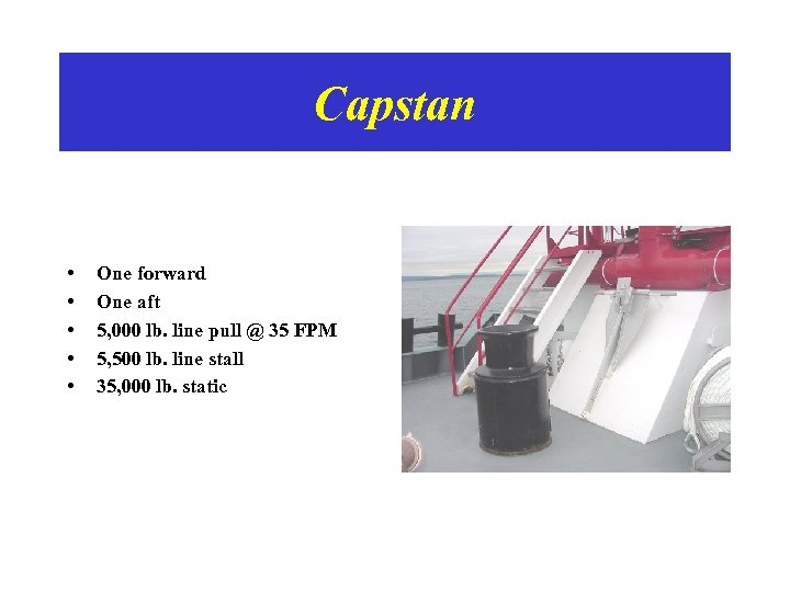 Capstan • • • One forward One aft 5, 000 lb. line pull @