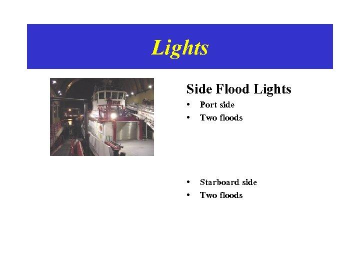 Lights Side Flood Lights • • Port side Two floods • • Starboard side