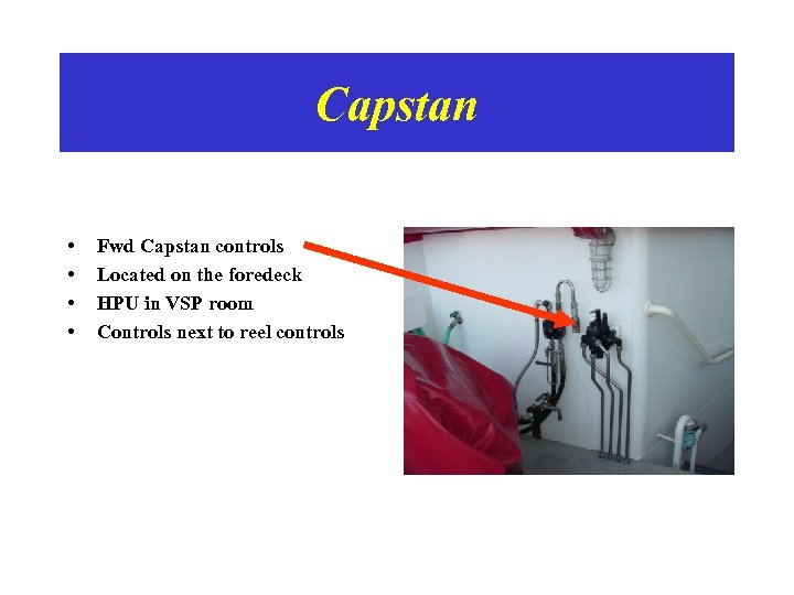 Capstan • • Fwd Capstan controls Located on the foredeck HPU in VSP room