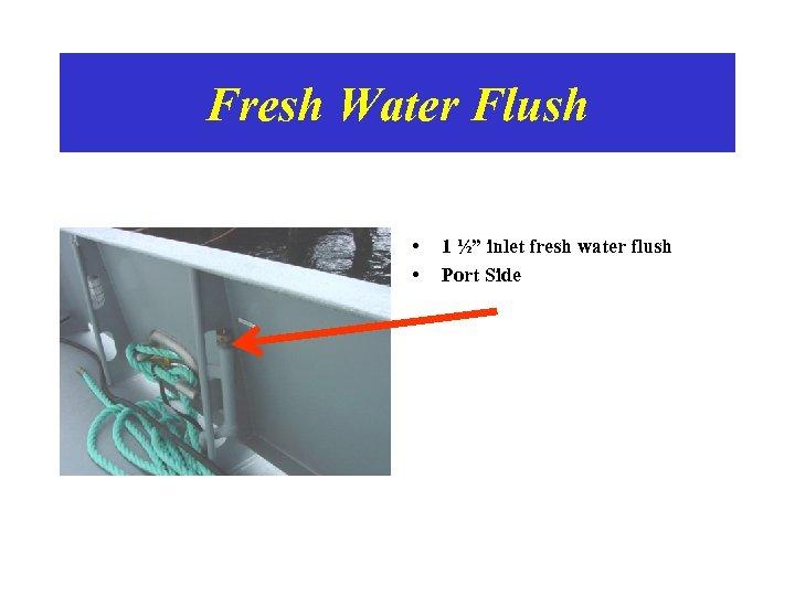 """Fresh Water Flush • • 1 ½"""" inlet fresh water flush Port Side"""