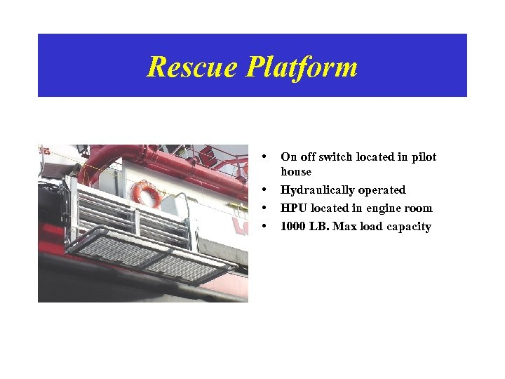 Rescue Platform • • On off switch located in pilot house Hydraulically operated HPU