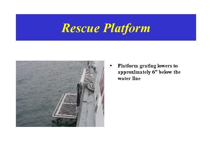"""Rescue Platform • Platform grating lowers to approximately 6"""" below the water line"""