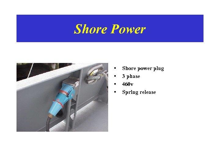 Shore Power • • Shore power plug 3 phase 460 v Spring release