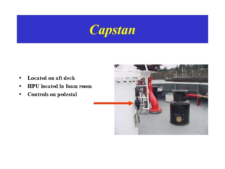 Capstan • • • Located on aft deck HPU located in foam room Controls