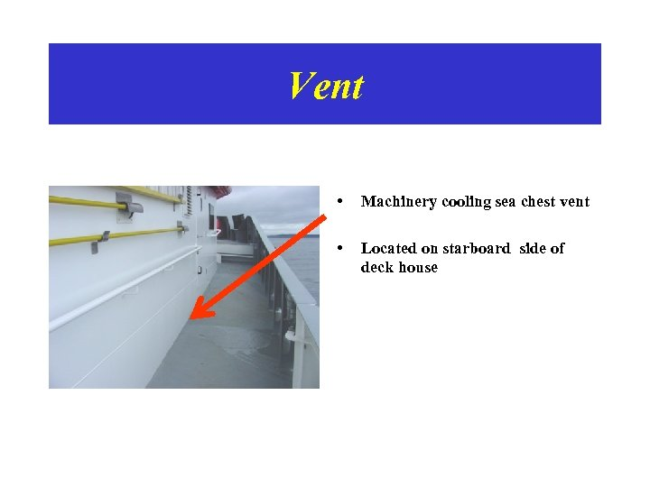 Vent • Machinery cooling sea chest vent • Located on starboard side of deck