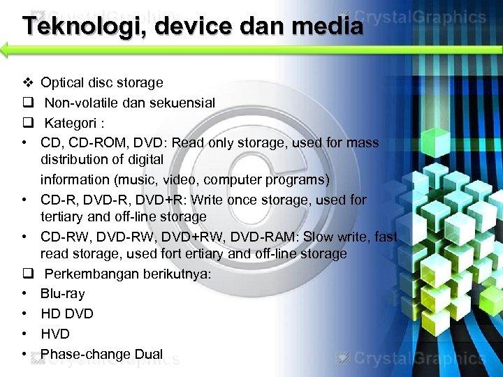 Teknologi, device dan media v q q • • Optical disc storage Non-volatile dan