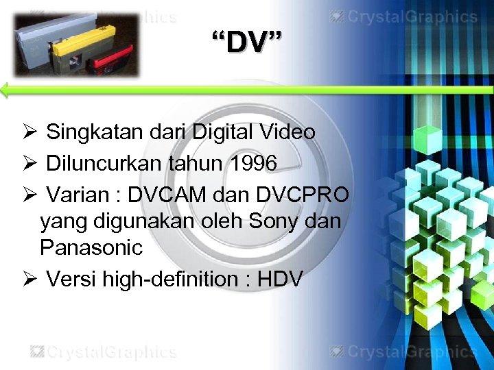 """""""DV"""" Ø Singkatan dari Digital Video Ø Diluncurkan tahun 1996 Ø Varian : DVCAM"""