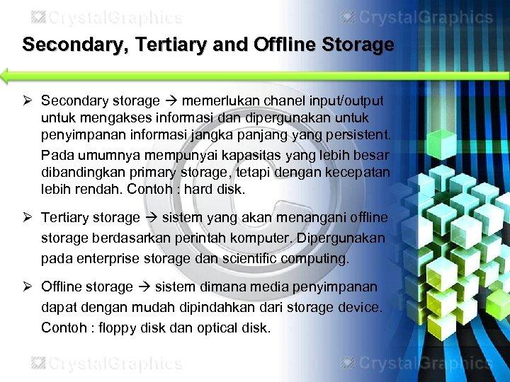Secondary, Tertiary and Offline Storage Ø Secondary storage memerlukan chanel input/output untuk mengakses informasi