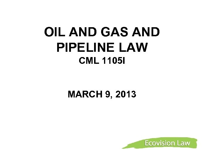 OIL AND GAS AND PIPELINE LAW CML 1105 I MARCH 9, 2013