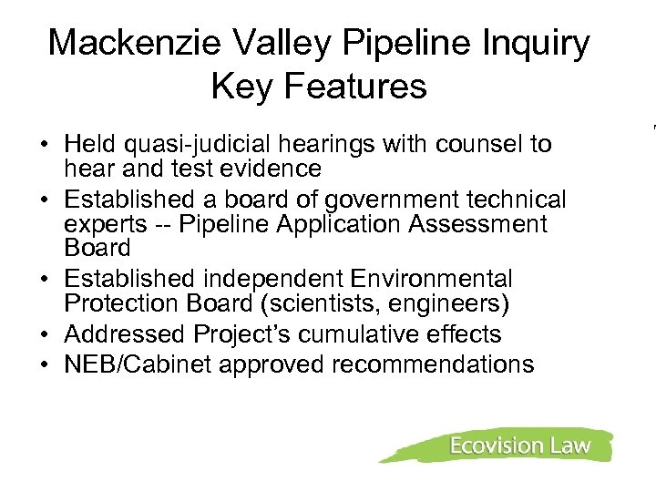 Mackenzie Valley Pipeline Inquiry Key Features • Held quasi-judicial hearings with counsel to hear