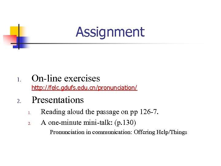 Assignment On-line exercises 1. http: //felc. gdufs. edu. cn/pronunciation/ Presentations 2. 1. 2. Reading