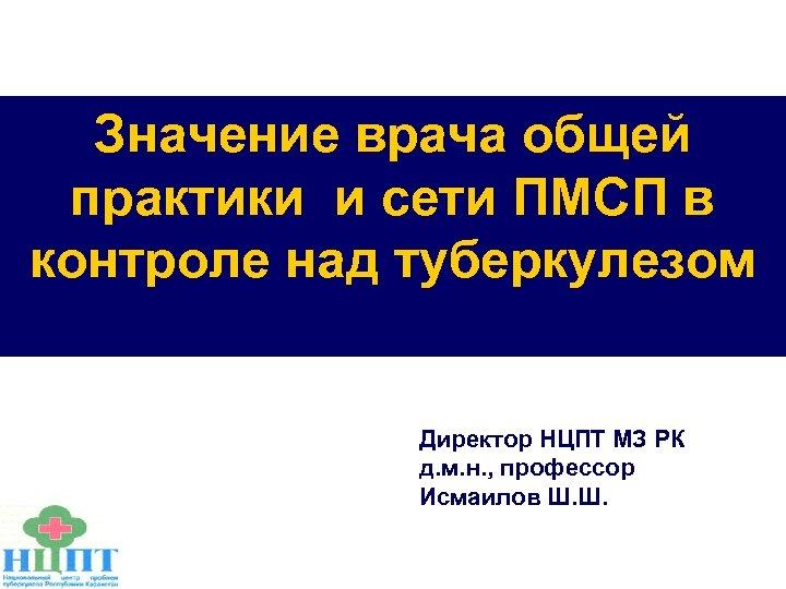 Значение врача общей практики и сети ПМСП в контроле над туберкулезом Директор НЦПТ МЗ