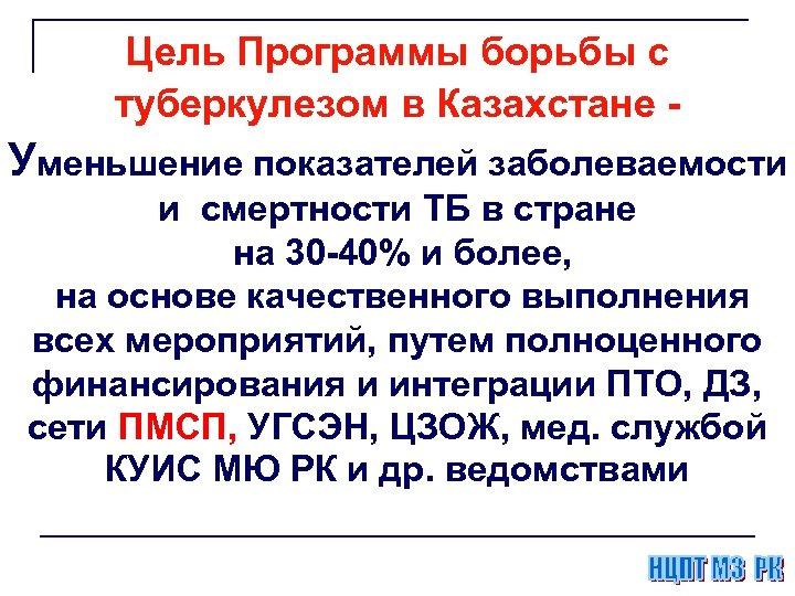 Цель Программы борьбы с туберкулезом в Казахстане - Уменьшение показателей заболеваемости и смертности ТБ