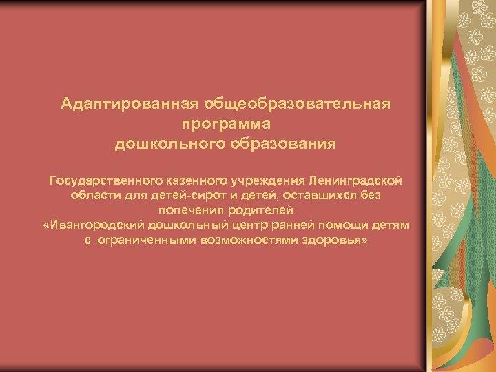 Адаптированная общеобразовательная программа дошкольного образования Государственного казенного учреждения Ленинградской области для детей-сирот и детей,