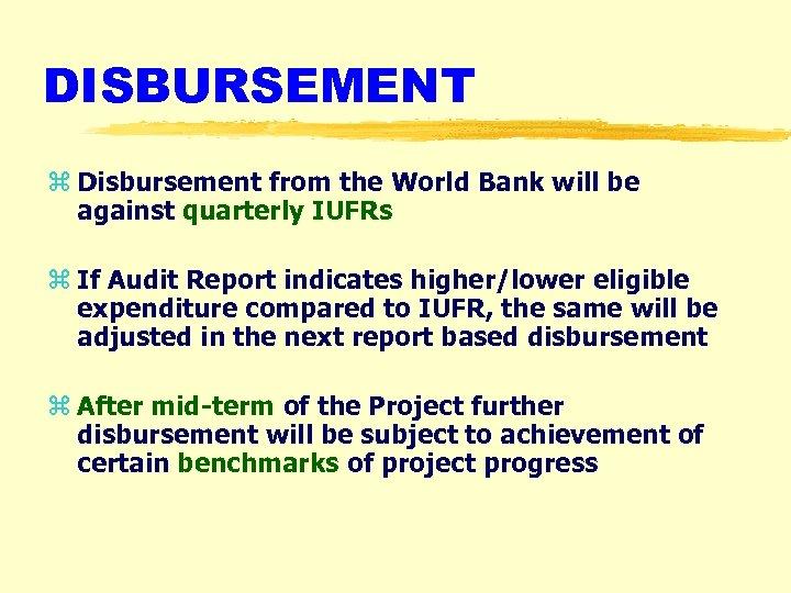 DISBURSEMENT z Disbursement from the World Bank will be against quarterly IUFRs z If