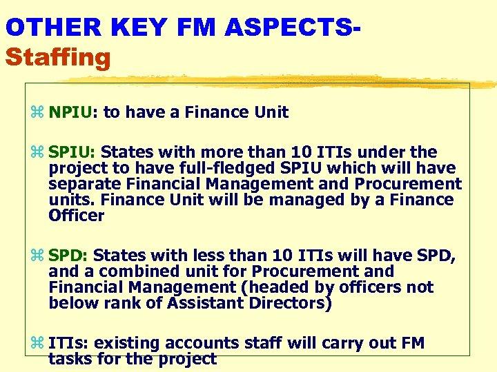 OTHER KEY FM ASPECTSStaffing z NPIU: to have a Finance Unit z SPIU: States