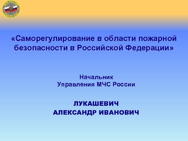 «Саморегулирование в области пожарной безопасности в Российской Федерации» Начальник Управления МЧС России ЛУКАШЕВИЧ