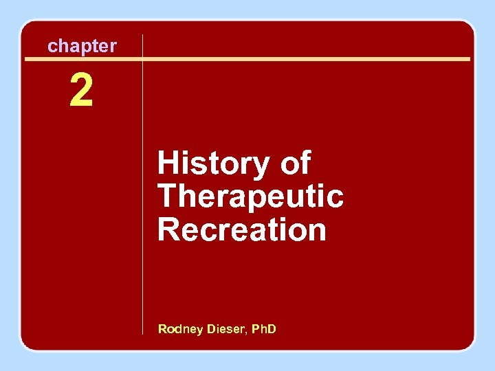 chapter 2 History of Therapeutic Recreation Rodney Dieser, Ph. D