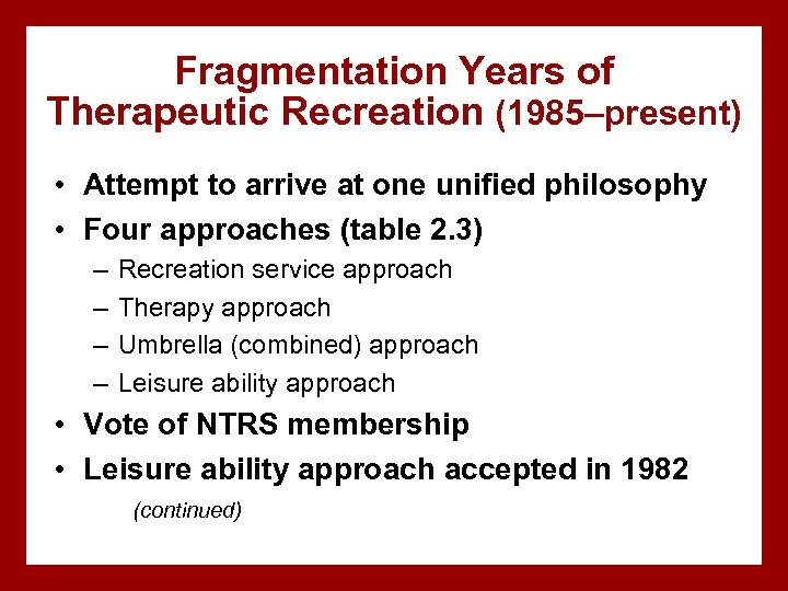 Fragmentation Years of Therapeutic Recreation (1985–present) • Attempt to arrive at one unified philosophy
