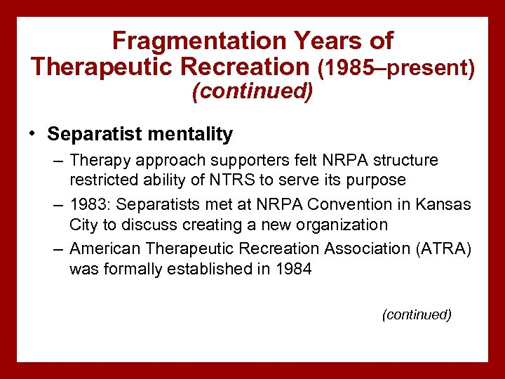 Fragmentation Years of Therapeutic Recreation (1985–present) (continued) • Separatist mentality – Therapy approach supporters
