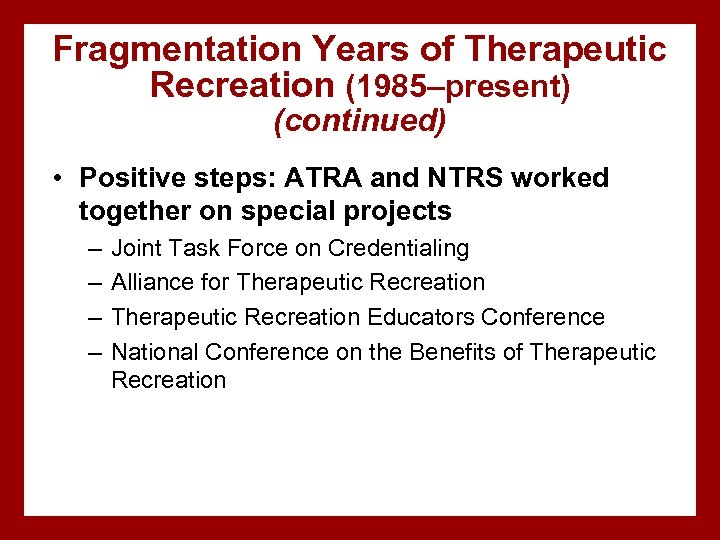 Fragmentation Years of Therapeutic Recreation (1985–present) (continued) • Positive steps: ATRA and NTRS worked