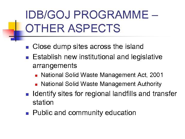 IDB/GOJ PROGRAMME – OTHER ASPECTS n n Close dump sites across the island Establish