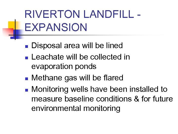 RIVERTON LANDFILL EXPANSION n n Disposal area will be lined Leachate will be collected
