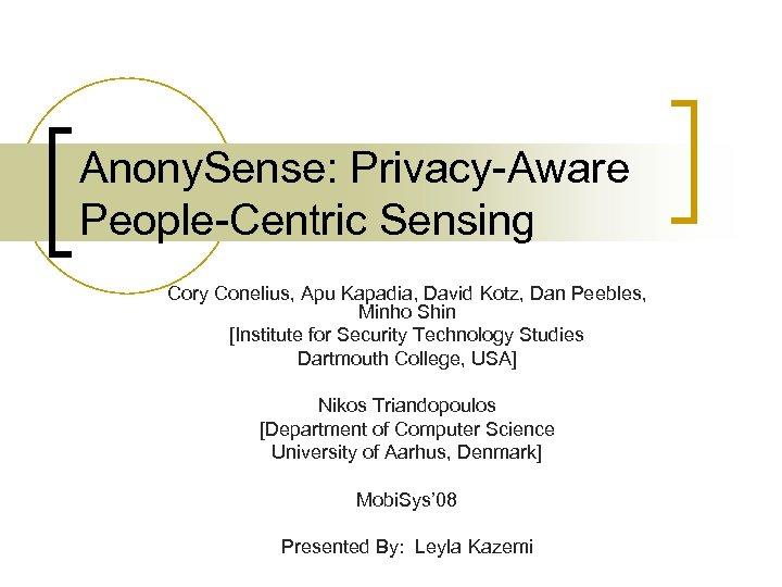 Anony. Sense: Privacy-Aware People-Centric Sensing Cory Conelius, Apu Kapadia, David Kotz, Dan Peebles, Minho