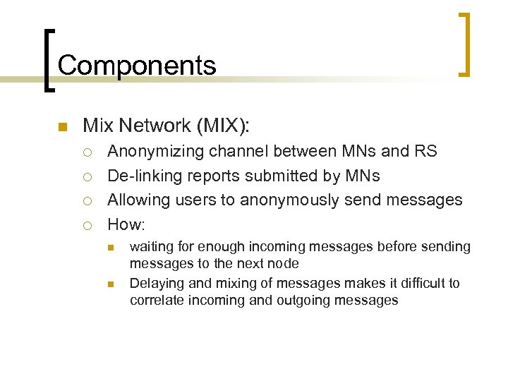 Components n Mix Network (MIX): ¡ ¡ Anonymizing channel between MNs and RS De-linking
