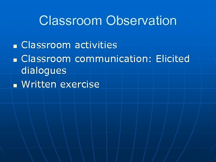 Classroom Observation n Classroom activities Classroom communication: Elicited dialogues Written exercise