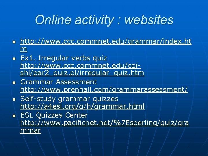 Online activity : websites n n n http: //www. ccc. commnet. edu/grammar/index. ht m