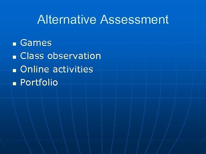 Alternative Assessment n n Games Class observation Online activities Portfolio