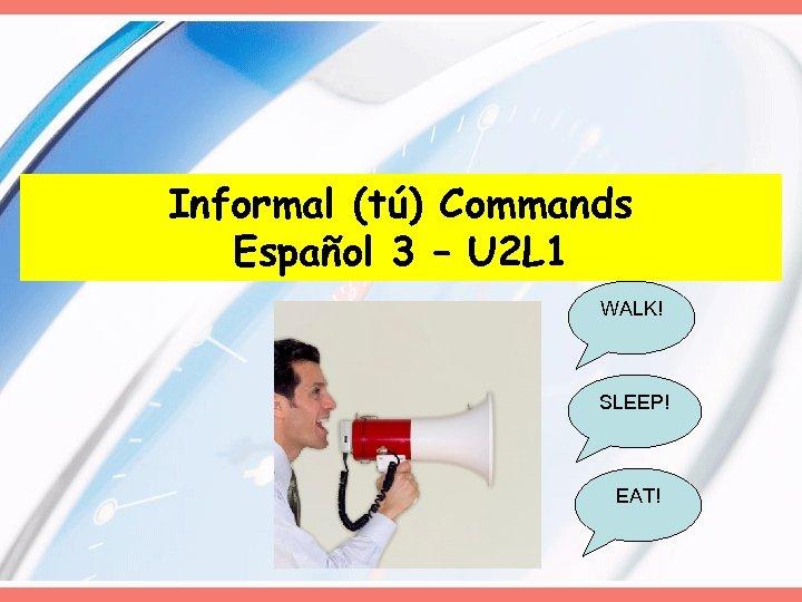 Informal (tú) Commands Español 3 – U 2 L 1 WALK! SLEEP! EAT!
