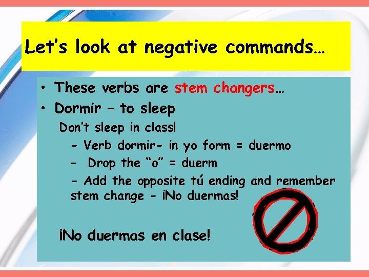 Let's look at negative commands… • These verbs are stem changers… • Dormir –