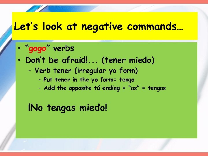 "Let's look at negative commands… • ""gogo"" verbs • Don't be afraid!. . ."
