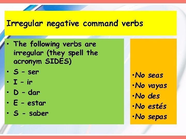 Irregular negative command verbs • The following verbs are irregular (they spell the acronym