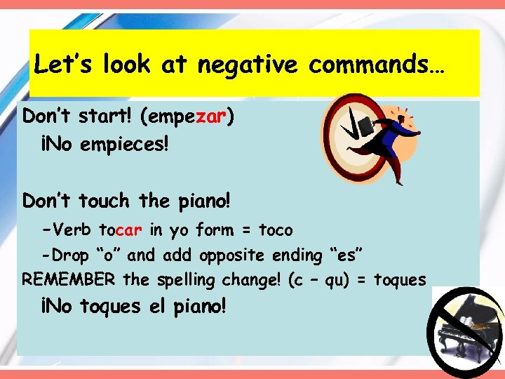 Let's look at negative commands… Don't start! (empezar) ¡No empieces! Don't touch the piano!