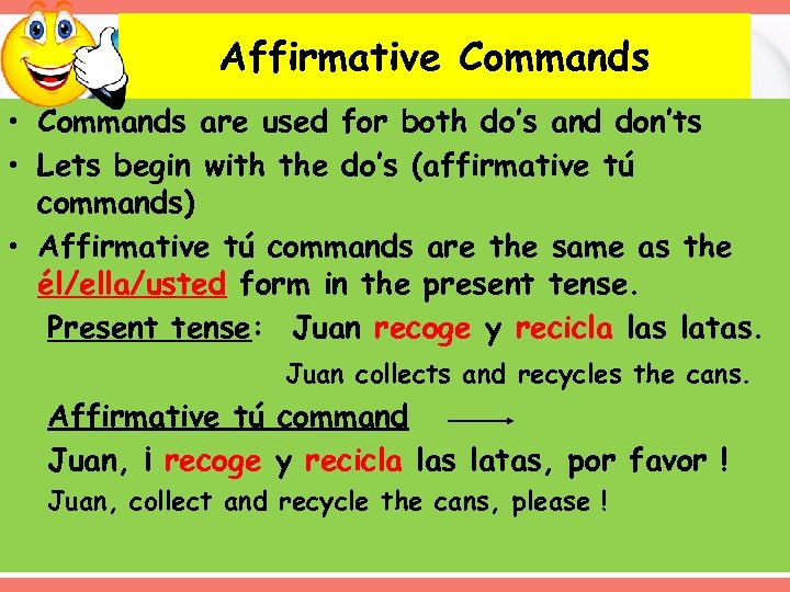 Affirmative Commands • Commands are used for both do's and don'ts • Lets begin
