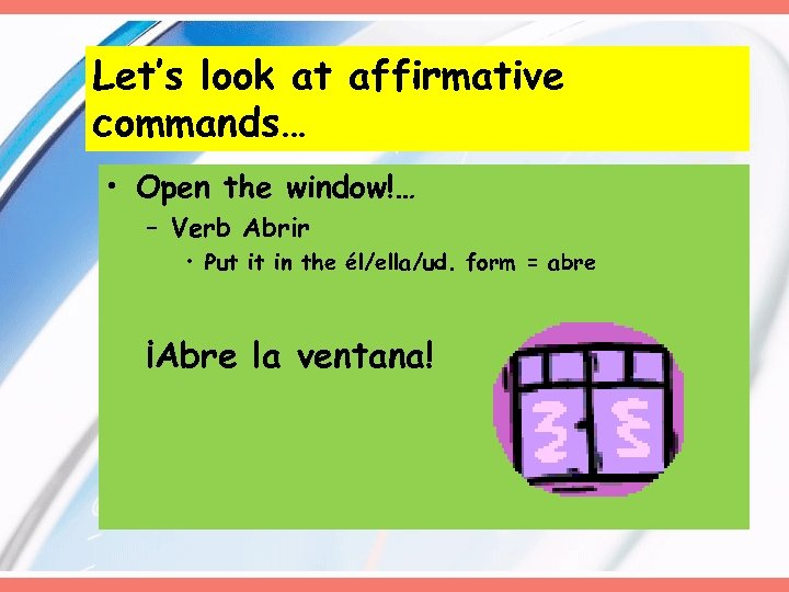 Let's look at affirmative commands… • Open the window!… – Verb Abrir • Put