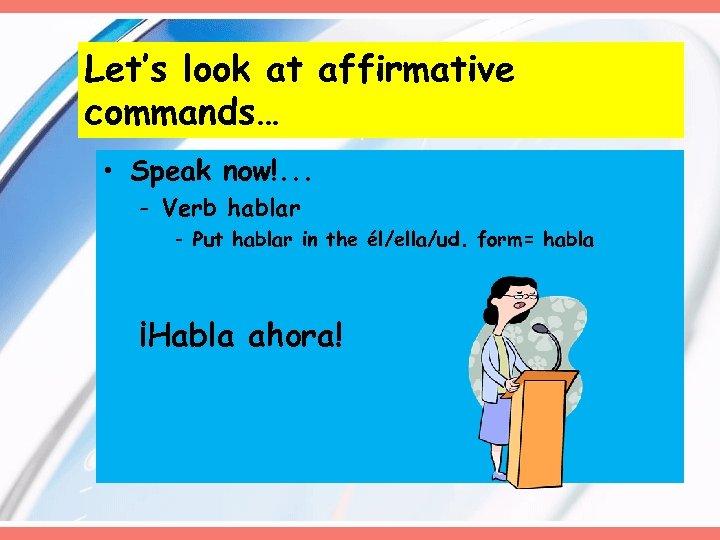 Let's look at affirmative commands… • Speak now!. . . - Verb hablar -