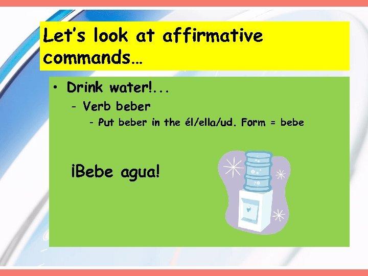 Let's look at affirmative commands… • Drink water!. . . - Verb beber -