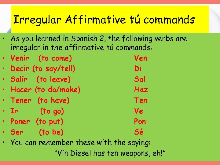 Irregular Affirmative tú commands • As you learned in Spanish 2, the following verbs
