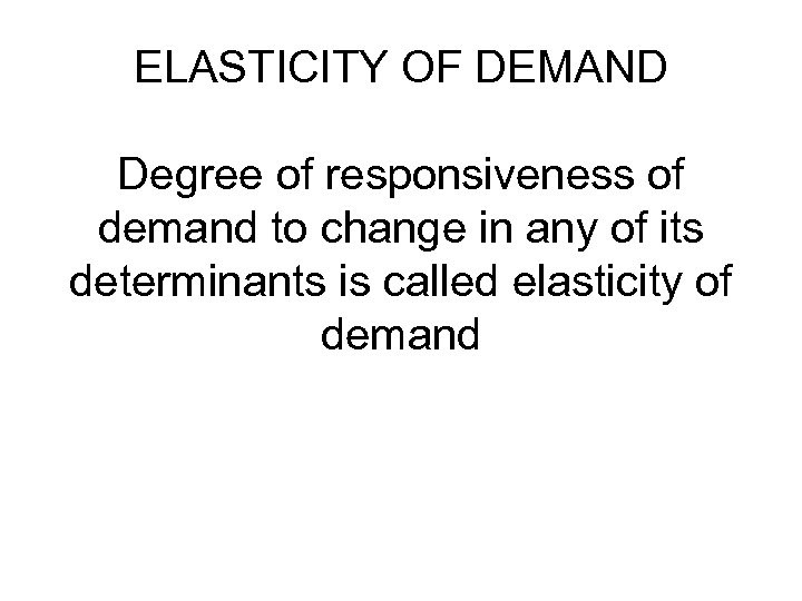 ELASTICITY OF DEMAND Degree of responsiveness of demand to change in any of its
