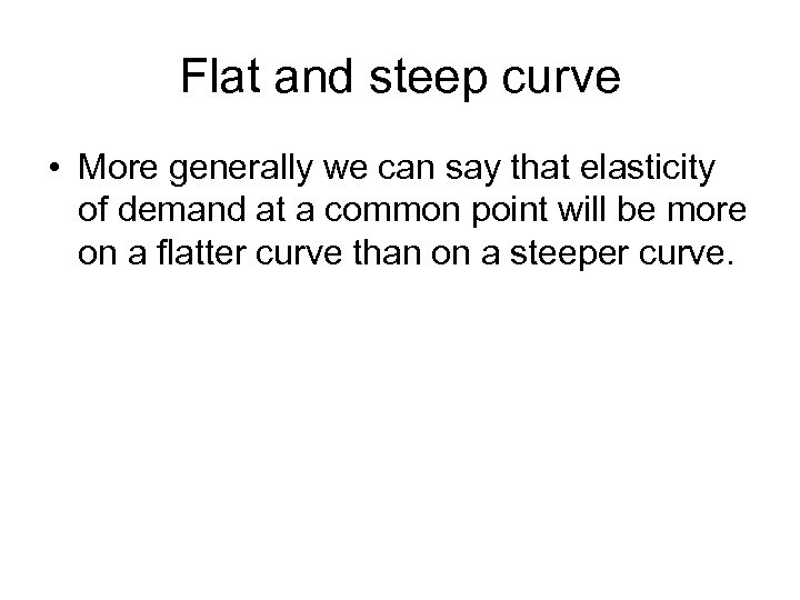 Flat and steep curve • More generally we can say that elasticity of demand